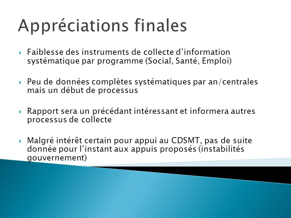 Appréciations finales Faiblesse des instruments de collecte dinformation systématique par programme (Social, Santé, Emploi) Peu de données complètes s