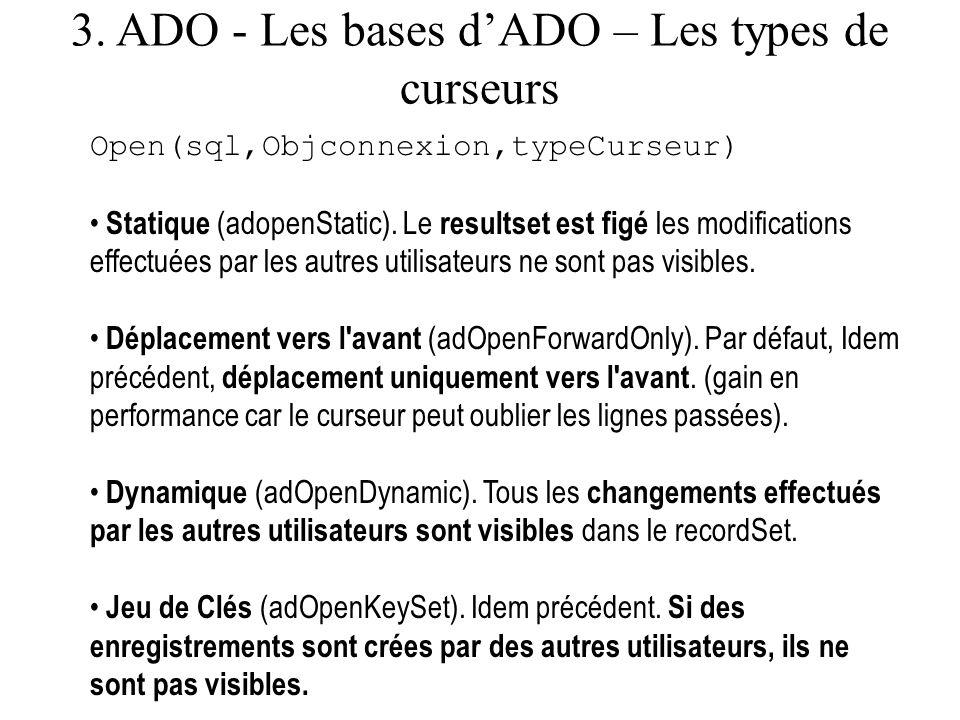 3. ADO - Les bases dADO – Les types de curseurs Open(sql,Objconnexion,typeCurseur) Statique (adopenStatic). Le resultset est figé les modifications ef