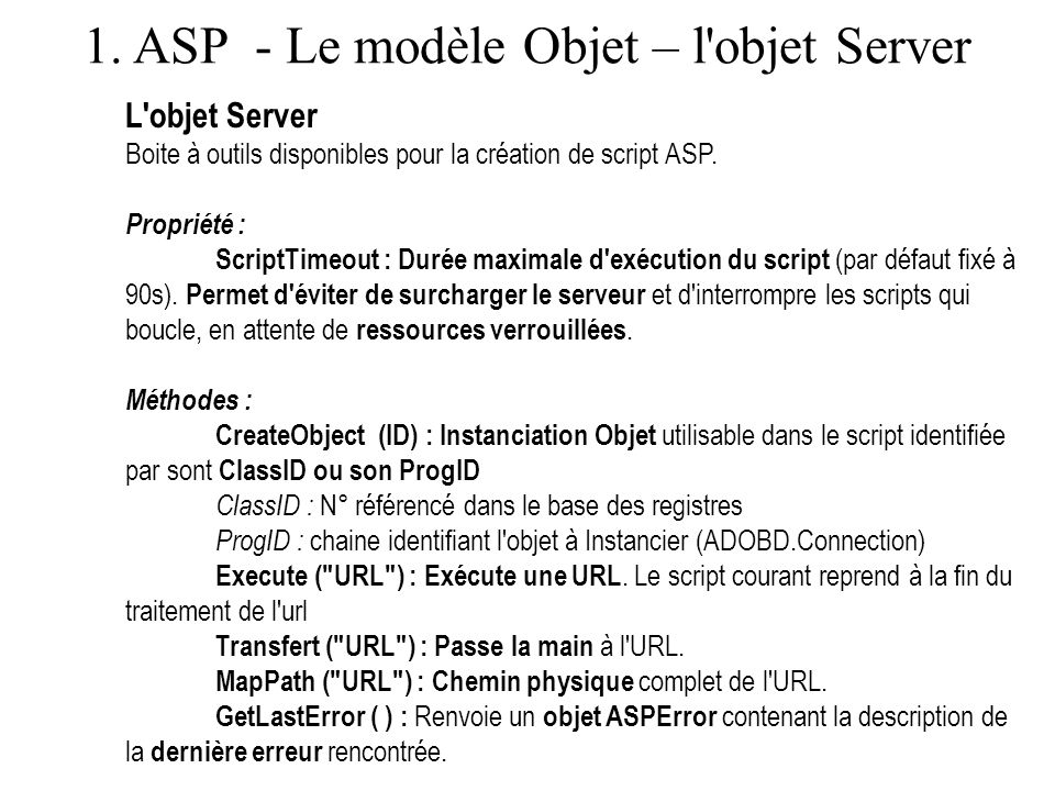 1. ASP - Le modèle Objet – l'objet Server L'objet Server Boite à outils disponibles pour la création de script ASP. Propriété : ScriptTimeout : Durée