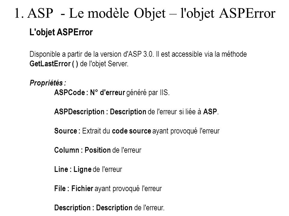 1. ASP - Le modèle Objet – l'objet ASPError L'objet ASPError Disponible a partir de la version d'ASP 3.0. Il est accessible via la méthode GetLastErro