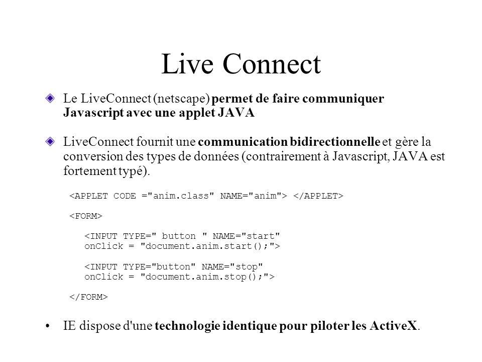 Live Connect Le LiveConnect (netscape) permet de faire communiquer Javascript avec une applet JAVA LiveConnect fournit une communication bidirectionne