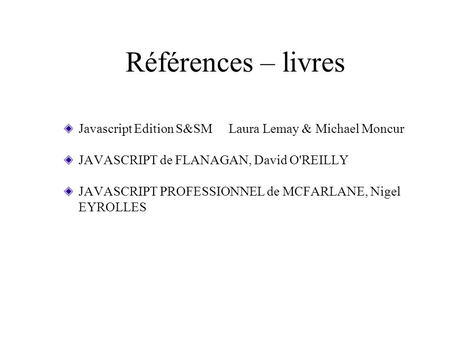 Références – livres Javascript Edition S&SM Laura Lemay & Michael Moncur JAVASCRIPT de FLANAGAN, David O'REILLY JAVASCRIPT PROFESSIONNEL de MCFARLANE,