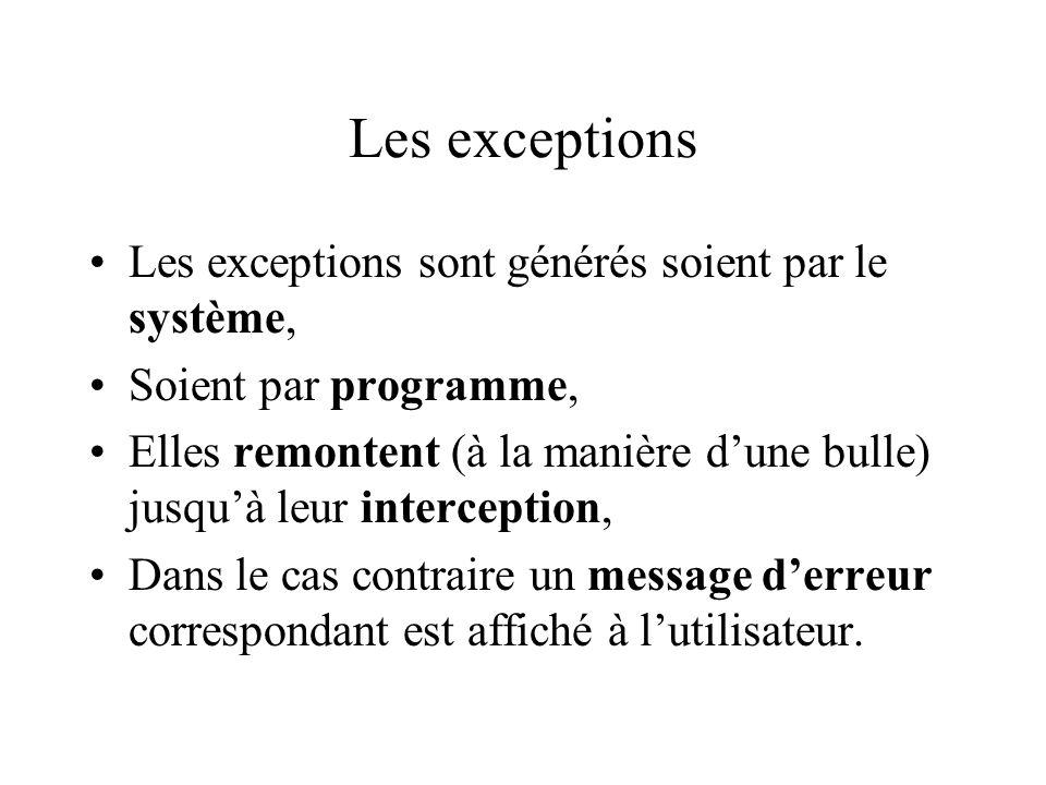 Les exceptions Les exceptions sont générés soient par le système, Soient par programme, Elles remontent (à la manière dune bulle) jusquà leur intercep