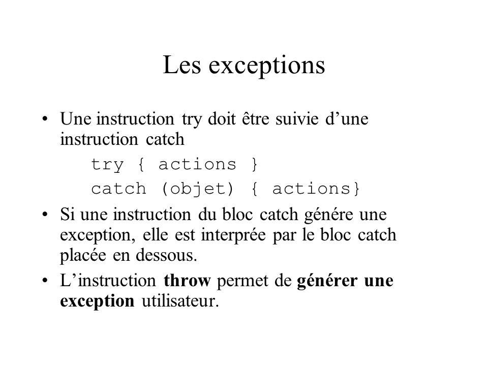 Les exceptions Une instruction try doit être suivie dune instruction catch try { actions } catch (objet) { actions} Si une instruction du bloc catch g