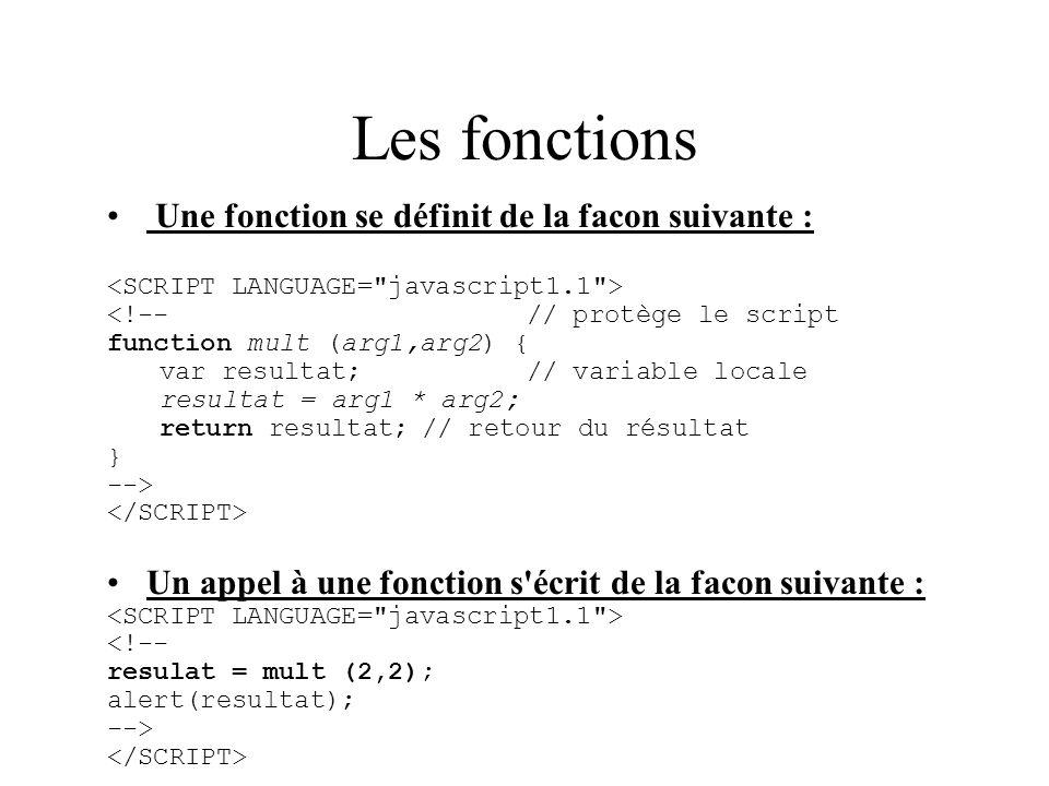 Les fonctions Une fonction se définit de la facon suivante : <!--// protège le script function mult (arg1,arg2) { var resultat;// variable locale resu