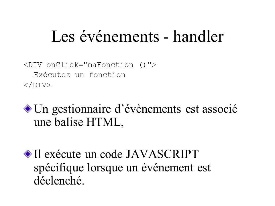 Les événements - handler Exécutez un fonction Un gestionnaire dévènements est associé une balise HTML, Il exécute un code JAVASCRIPT spécifique lorsqu
