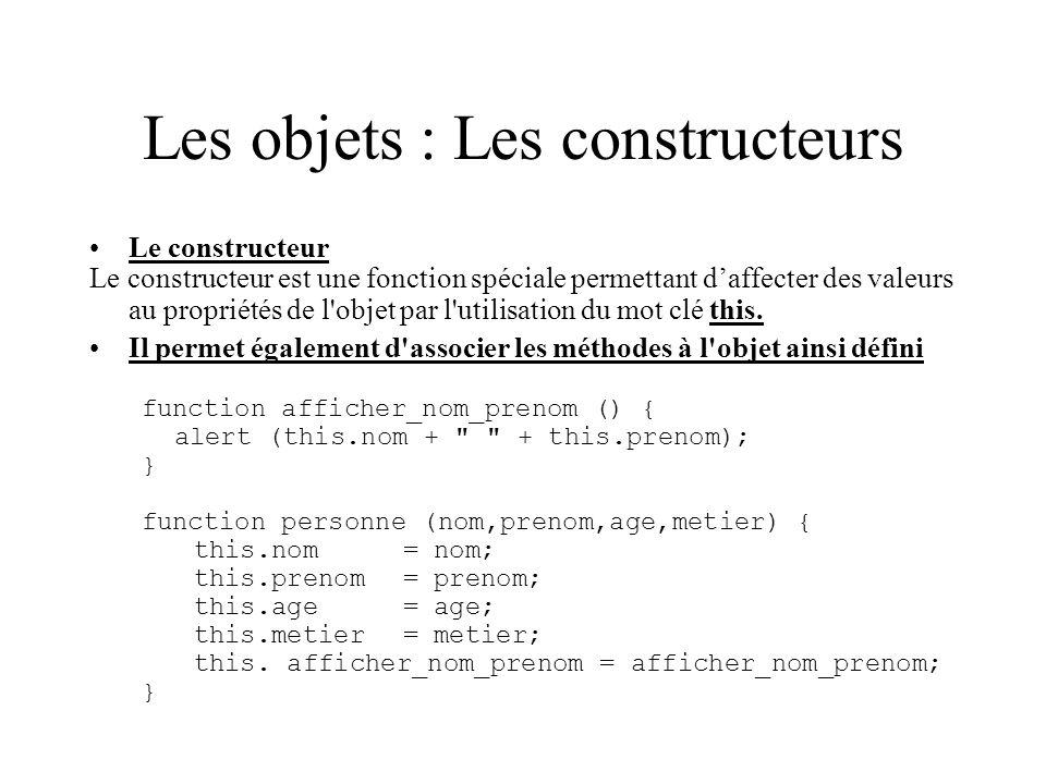 Les objets : Les constructeurs Le constructeur Le constructeur est une fonction spéciale permettant daffecter des valeurs au propriétés de l'objet par