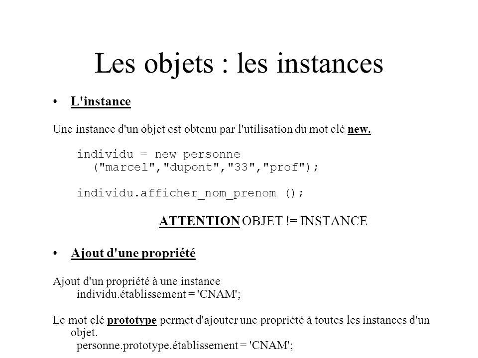Les objets : les instances L'instance Une instance d'un objet est obtenu par l'utilisation du mot clé new. individu = new personne (