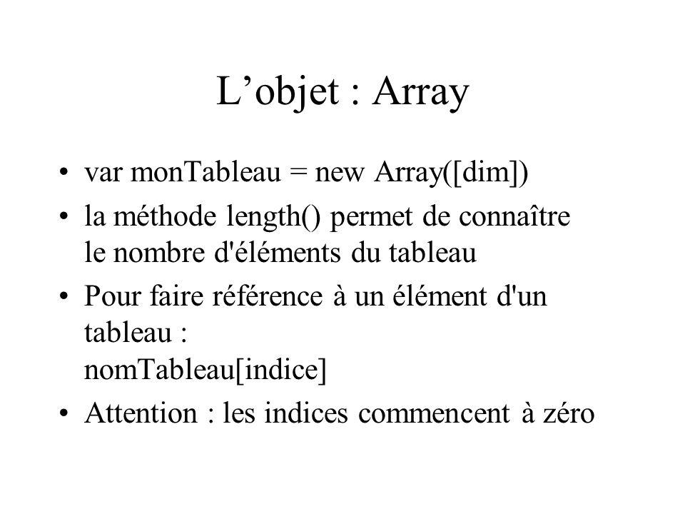 Lobjet : Array var monTableau = new Array([dim]) la méthode length() permet de connaître le nombre d'éléments du tableau Pour faire référence à un élé