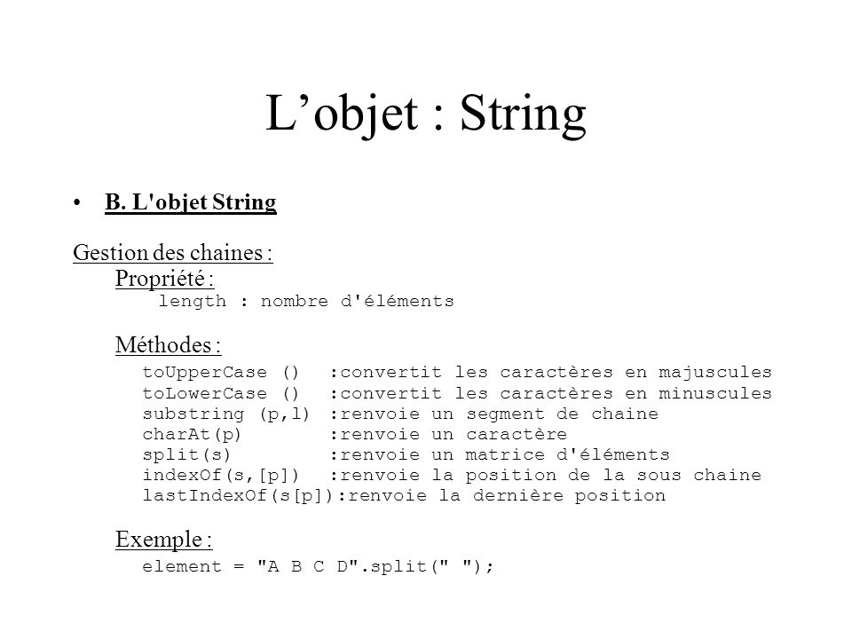 Lobjet : String B. L'objet String Gestion des chaines : Propriété : length : nombre d'éléments Méthodes : toUpperCase () :convertit les caractères en