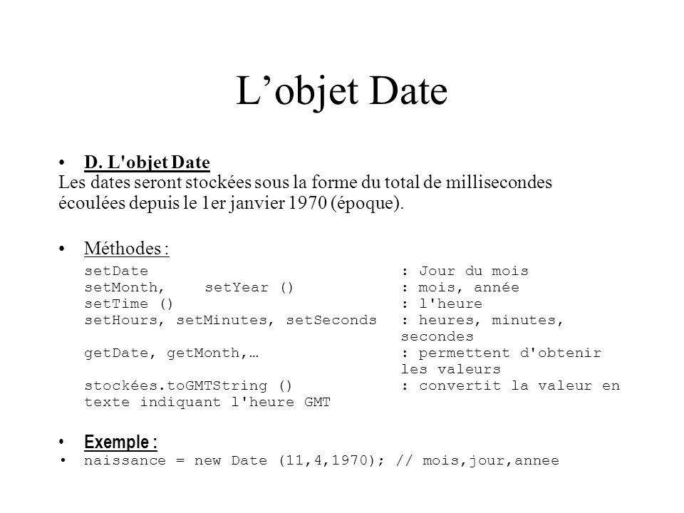Lobjet Date D. L'objet Date Les dates seront stockées sous la forme du total de millisecondes écoulées depuis le 1er janvier 1970 (époque). Méthodes :