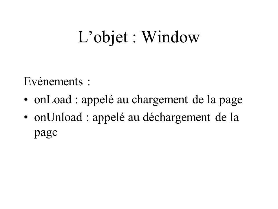 Lobjet : Window Evénements : onLoad : appelé au chargement de la page onUnload : appelé au déchargement de la page