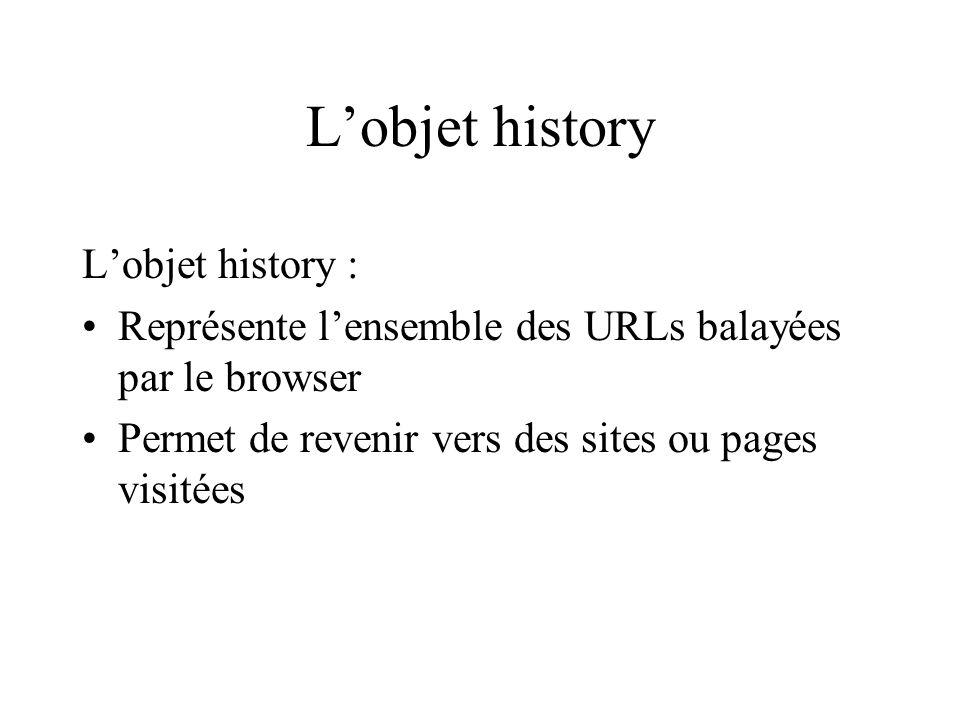 Lobjet history Lobjet history : Représente lensemble des URLs balayées par le browser Permet de revenir vers des sites ou pages visitées