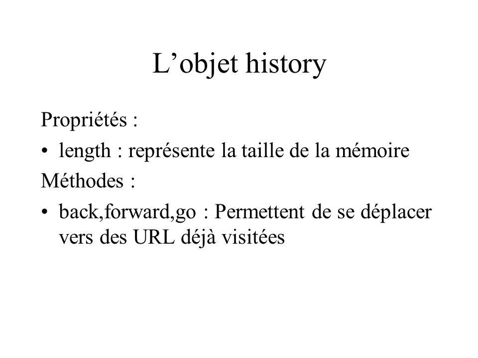 Lobjet history Propriétés : length : représente la taille de la mémoire Méthodes : back,forward,go : Permettent de se déplacer vers des URL déjà visit