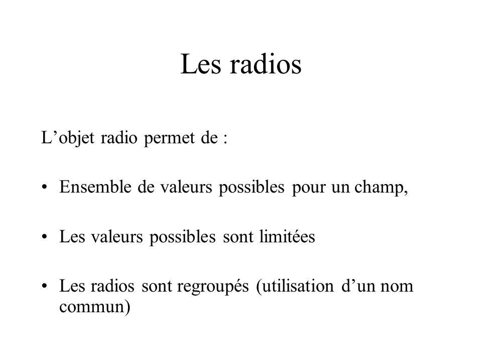 Les radios Lobjet radio permet de : Ensemble de valeurs possibles pour un champ, Les valeurs possibles sont limitées Les radios sont regroupés (utilis
