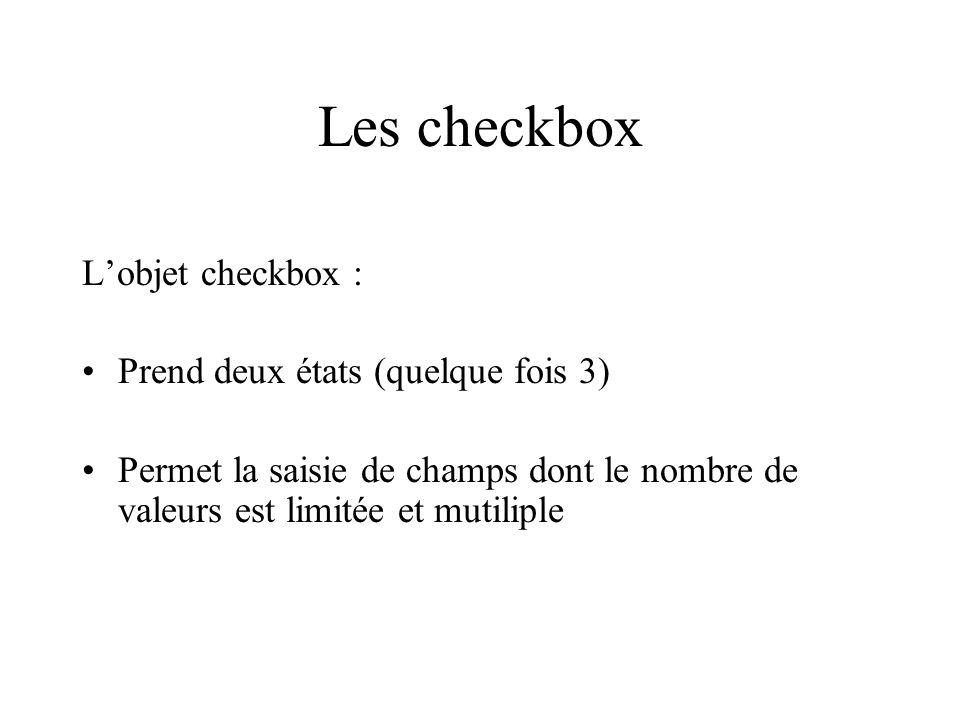 Les checkbox Lobjet checkbox : Prend deux états (quelque fois 3) Permet la saisie de champs dont le nombre de valeurs est limitée et mutiliple
