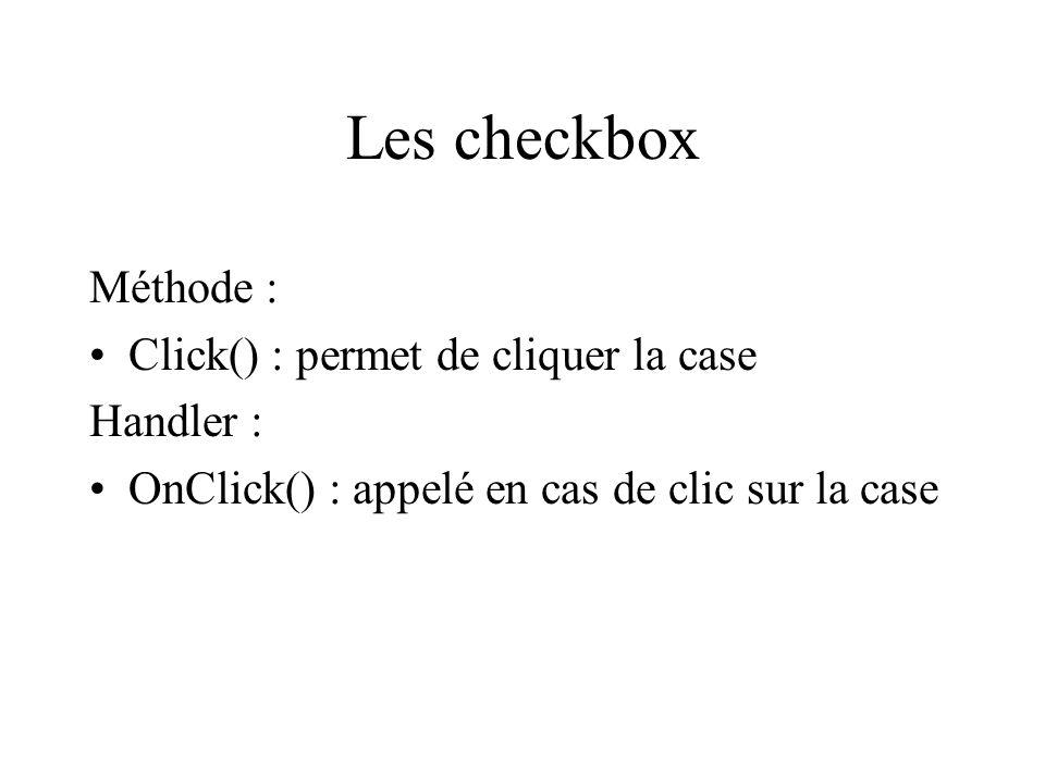 Les checkbox Méthode : Click() : permet de cliquer la case Handler : OnClick() : appelé en cas de clic sur la case