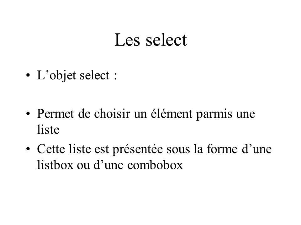 Les select Lobjet select : Permet de choisir un élément parmis une liste Cette liste est présentée sous la forme dune listbox ou dune combobox