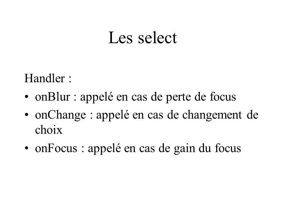 Les select Handler : onBlur : appelé en cas de perte de focus onChange : appelé en cas de changement de choix onFocus : appelé en cas de gain du focus