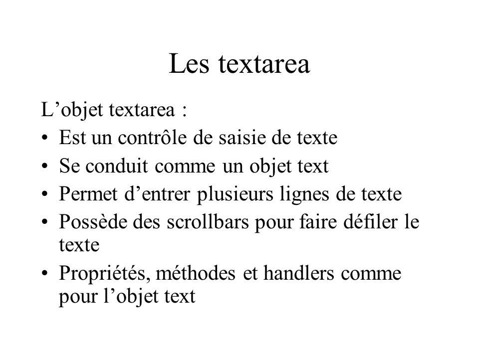 Les textarea Lobjet textarea : Est un contrôle de saisie de texte Se conduit comme un objet text Permet dentrer plusieurs lignes de texte Possède des