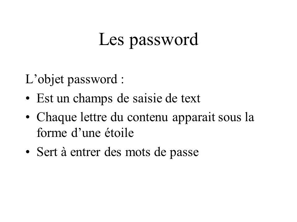 Les password Lobjet password : Est un champs de saisie de text Chaque lettre du contenu apparait sous la forme dune étoile Sert à entrer des mots de p