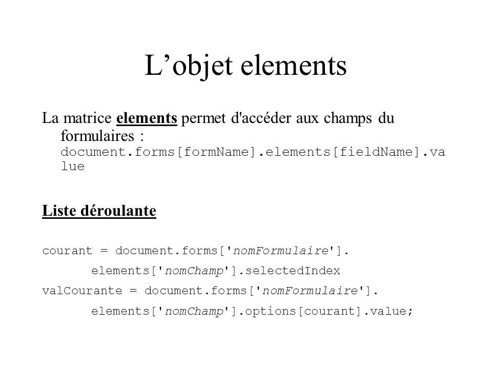 Lobjet elements La matrice elements permet d'accéder aux champs du formulaires : document.forms[formName].elements[fieldName].va lue Liste déroulante