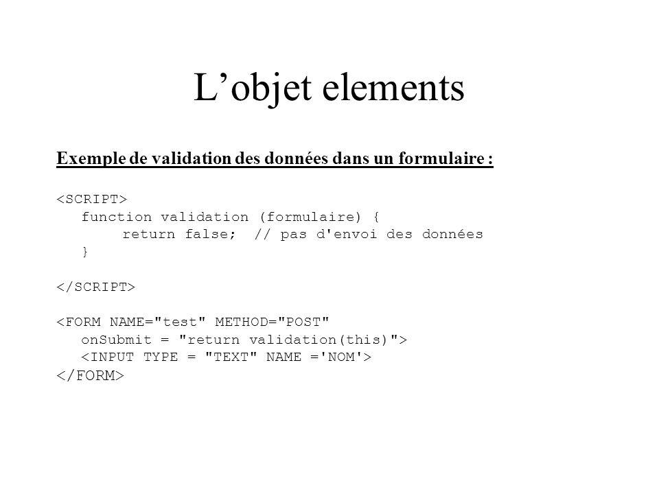 Lobjet elements Exemple de validation des données dans un formulaire : function validation (formulaire) { return false;// pas d'envoi des données } <F