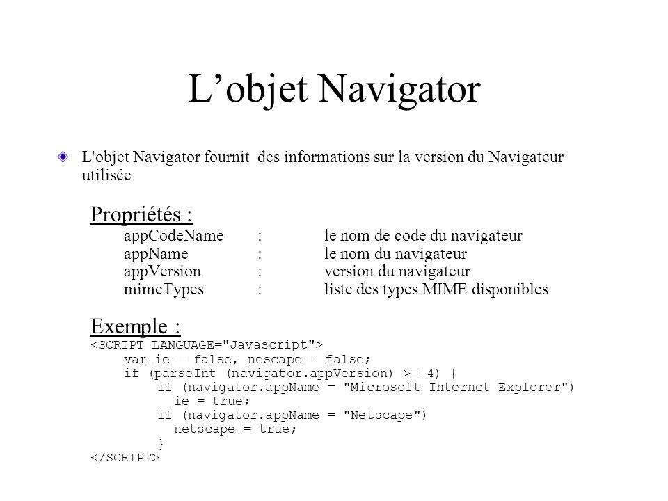 Lobjet Navigator L'objet Navigator fournit des informations sur la version du Navigateur utilisée Propriétés : appCodeName:le nom de code du navigateu