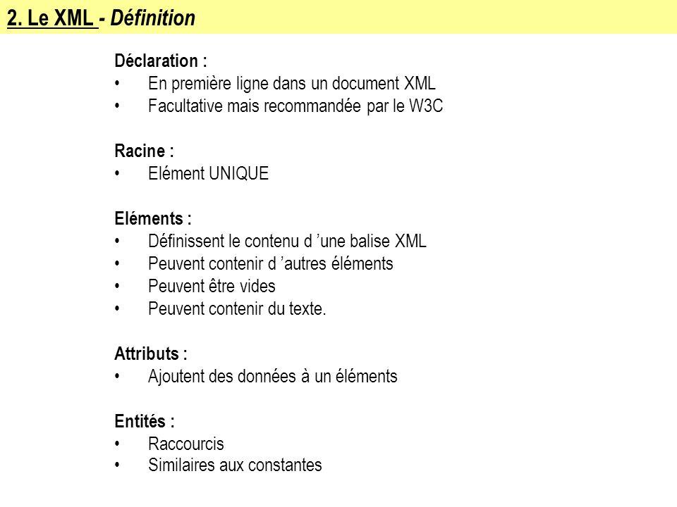 2. Le XML - Définition Déclaration : En première ligne dans un document XML Facultative mais recommandée par le W3C Racine : Elément UNIQUE Eléments :