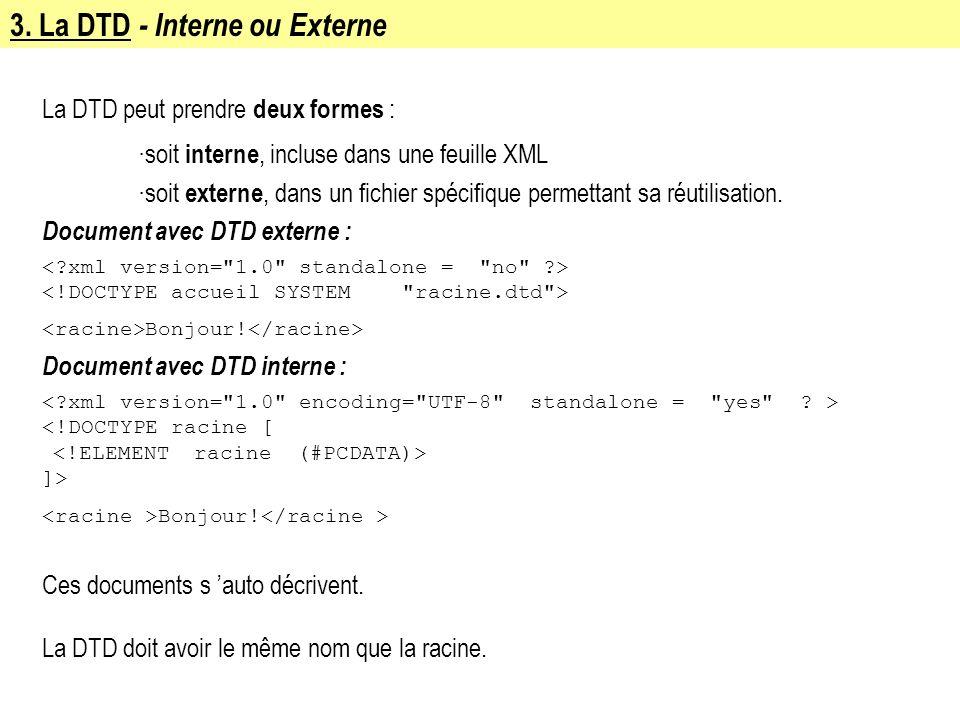3. La DTD - Interne ou Externe La DTD peut prendre deux formes : ·soit interne, incluse dans une feuille XML ·soit externe, dans un fichier spécifique