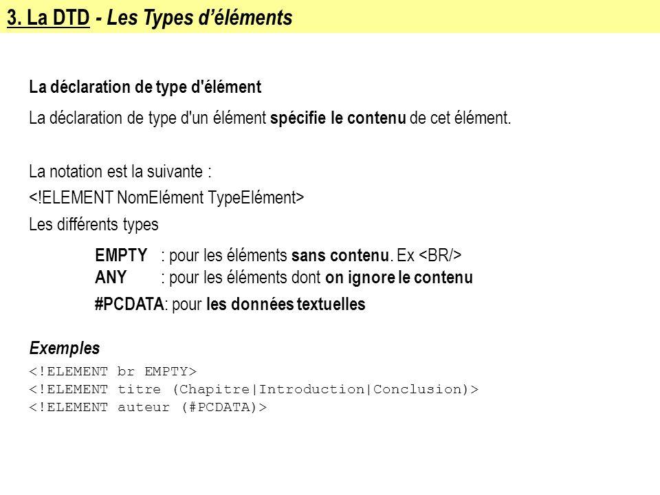 3. La DTD - Les Types déléments La déclaration de type d'élément La déclaration de type d'un élément spécifie le contenu de cet élément. La notation e