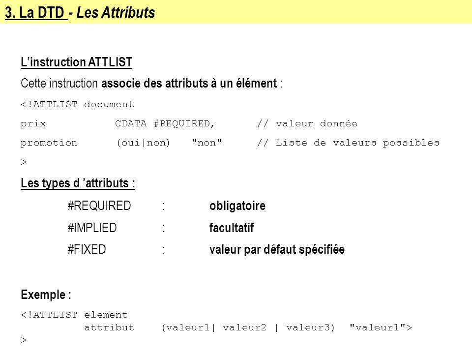 3. La DTD - Les Attributs Linstruction ATTLIST Cette instruction associe des attributs à un élément : <!ATTLIST document prixCDATA #REQUIRED,// valeur