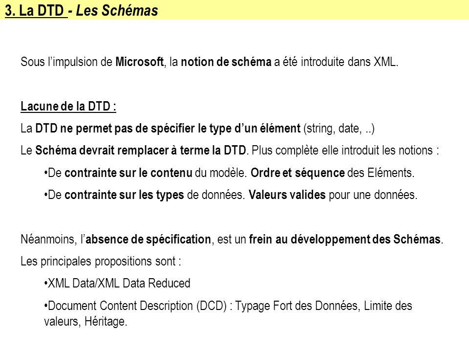 3. La DTD - Les Schémas Sous limpulsion de Microsoft, la notion de schéma a été introduite dans XML. Lacune de la DTD : La DTD ne permet pas de spécif
