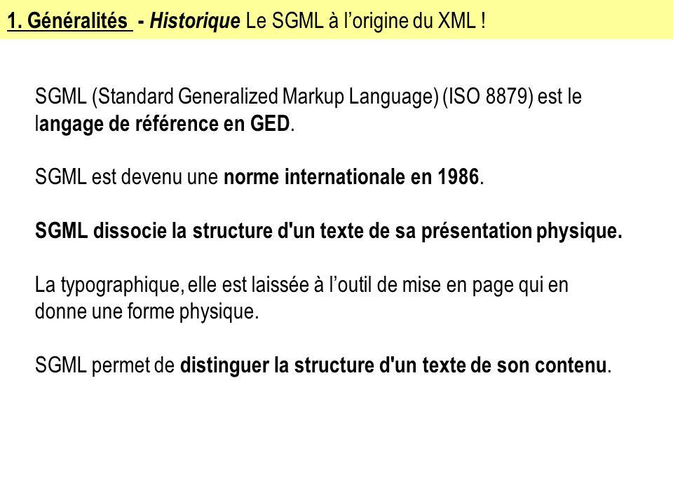 1. Généralités - Historique Le SGML à lorigine du XML ! SGML (Standard Generalized Markup Language) (ISO 8879) est le l angage de référence en GED. SG