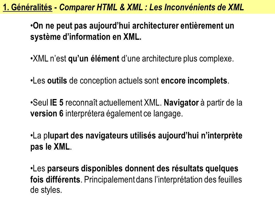 1. Généralités - Comparer HTML & XML : Les Inconvénients de XML On ne peut pas aujourdhui architecturer entièrement un système dinformation en XML. XM