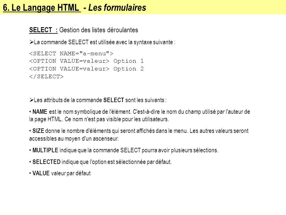 6. Le Langage HTML - Les formulaires SELECT : Gestion des listes déroulantes La commande SELECT est utilisée avec la syntaxe suivante : Option 1 Optio