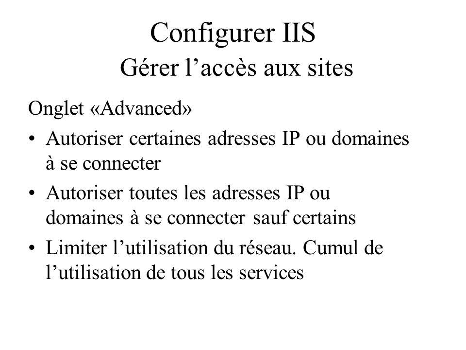 Configurer IIS Gérer laccès aux sites Onglet «Advanced» Autoriser certaines adresses IP ou domaines à se connecter Autoriser toutes les adresses IP ou