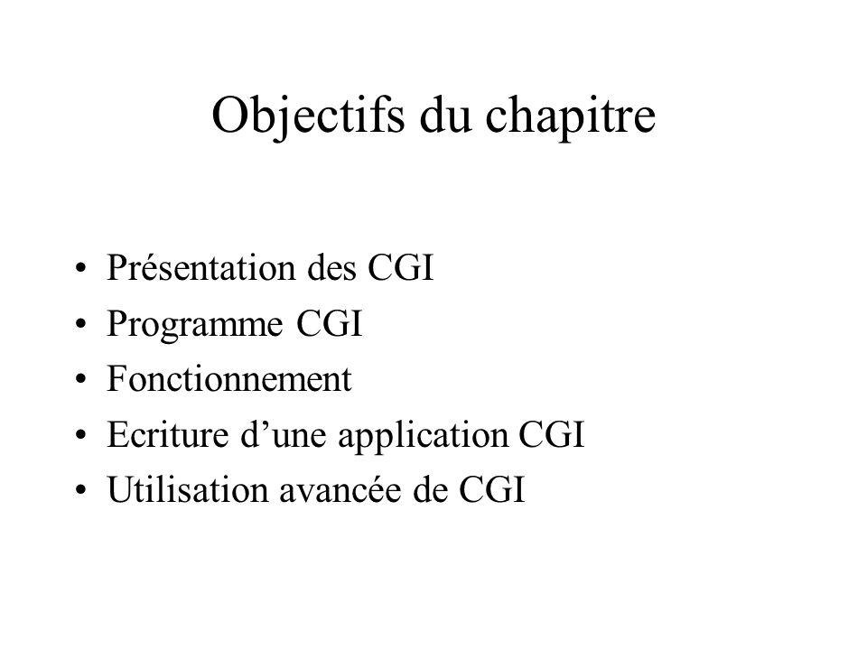 Objectifs du chapitre Présentation des CGI Programme CGI Fonctionnement Ecriture dune application CGI Utilisation avancée de CGI