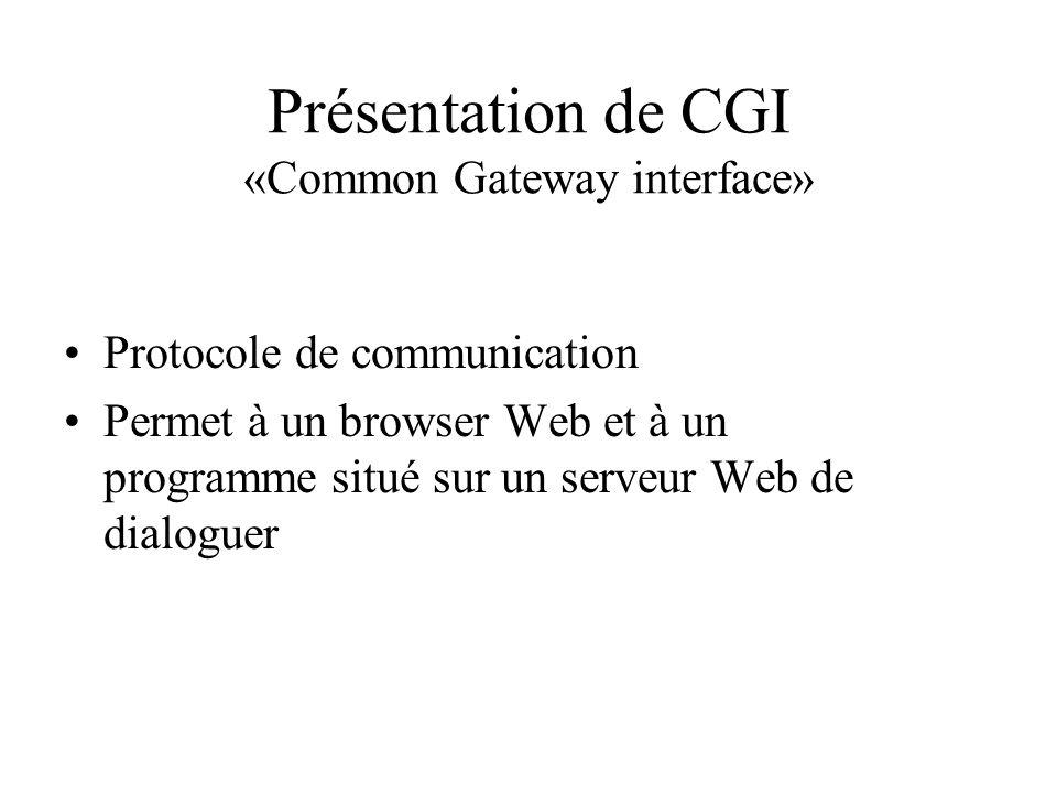 Présentation de CGI «Common Gateway interface» Protocole de communication Permet à un browser Web et à un programme situé sur un serveur Web de dialog