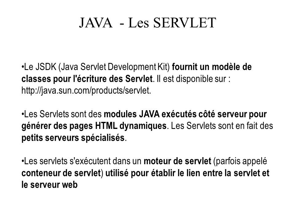 JAVA - Les SERVLET Le JSDK (Java Servlet Development Kit) fournit un modèle de classes pour l'écriture des Servlet. Il est disponible sur : http://jav