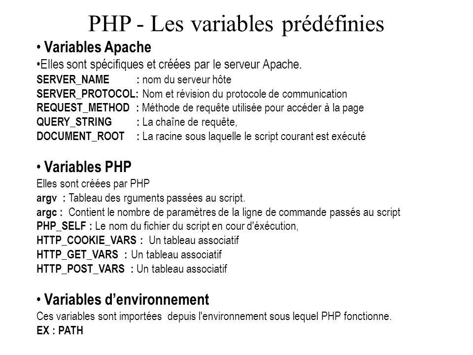 PHP - Les variables prédéfinies Variables Apache Elles sont spécifiques et créées par le serveur Apache. SERVER_NAME : nom du serveur hôte SERVER_PROT