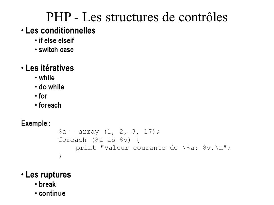 PHP - Les structures de contrôles Les conditionnelles if else elseif switch case Les itératives while do while for foreach Exemple : $a = array (1, 2,