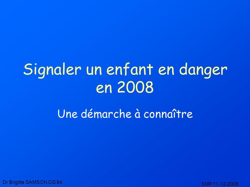 Signaler un enfant en danger en 2008 Une démarche à connaître Dr Brigitte SAMSON CG 94 SMP 11-12-2008