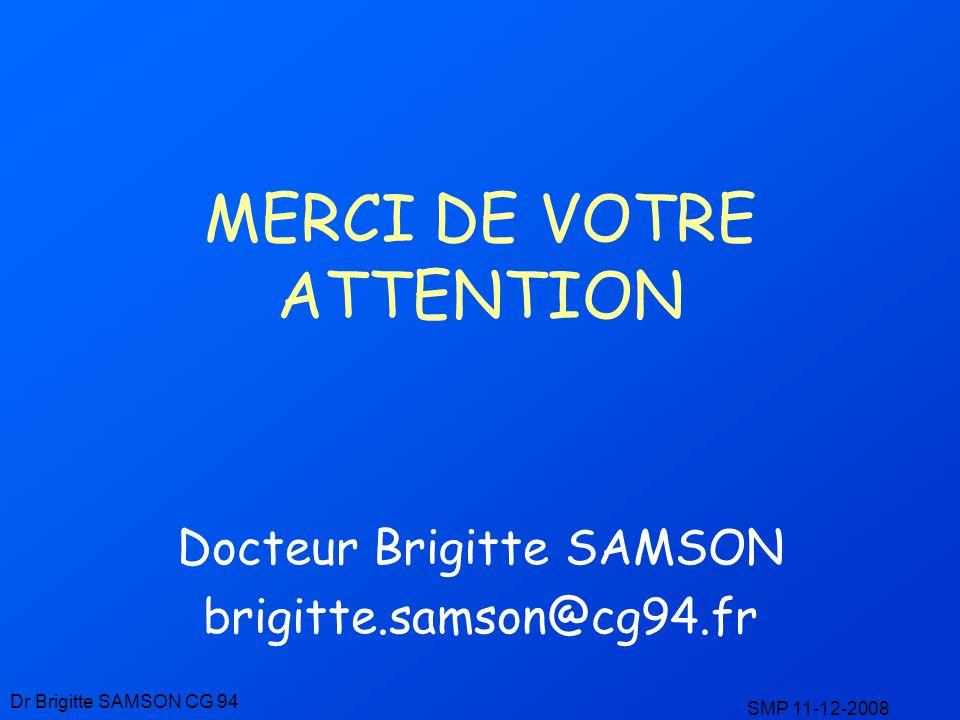 MERCI DE VOTRE ATTENTION Docteur Brigitte SAMSON brigitte.samson@cg94.fr Dr Brigitte SAMSON CG 94 SMP 11-12-2008