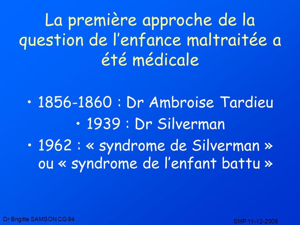 La première approche de la question de lenfance maltraitée a été médicale 1856-1860 : Dr Ambroise Tardieu 1939 : Dr Silverman 1962 : « syndrome de Sil
