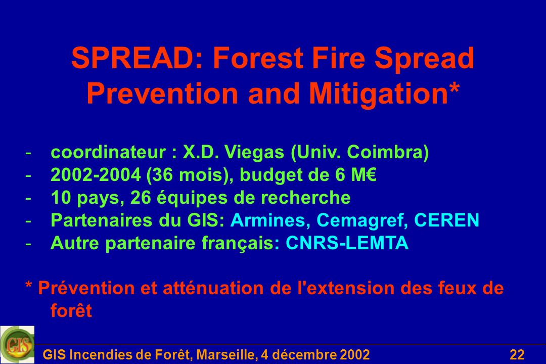 GIS Incendies de Forêt, Marseille, 4 décembre 200222 SPREAD: Forest Fire Spread Prevention and Mitigation* -coordinateur : X.D. Viegas (Univ. Coimbra)