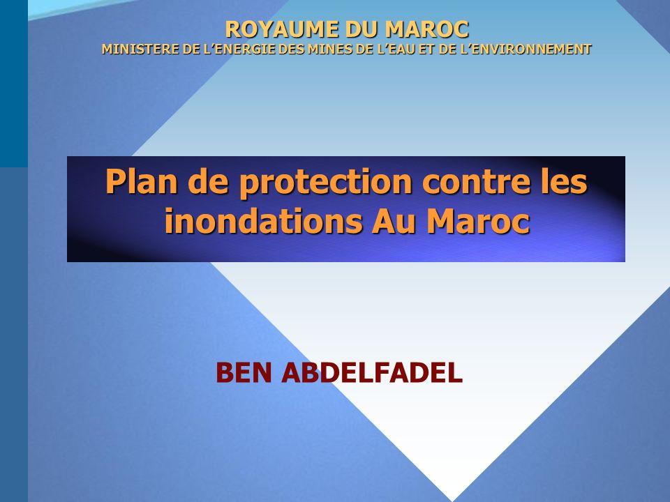 Plan de protection contre les inondations Au Maroc ROYAUME DU MAROC MINISTERE DE LENERGIE DES MINES DE LEAU ET DE LENVIRONNEMENT BEN ABDELFADEL