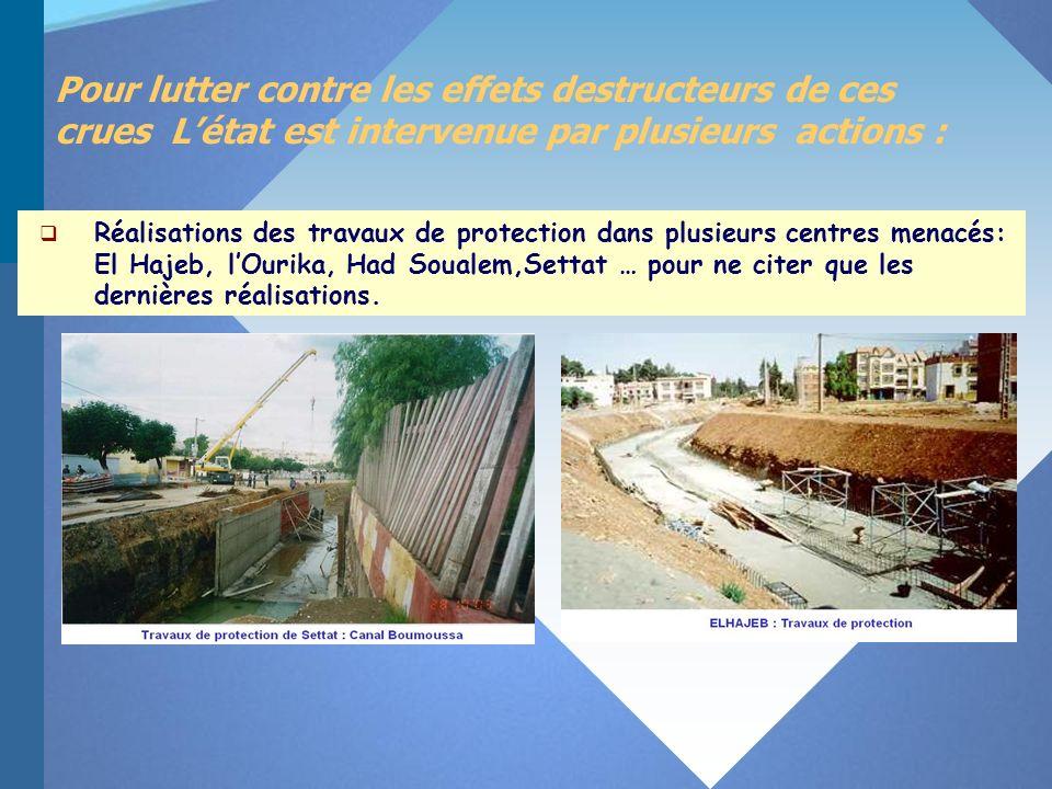 Pour lutter contre les effets destructeurs de ces crues Létat est intervenue par plusieurs actions : Réalisations des travaux de protection dans plusieurs centres menacés: El Hajeb, lOurika, Had Soualem,Settat … pour ne citer que les dernières réalisations.