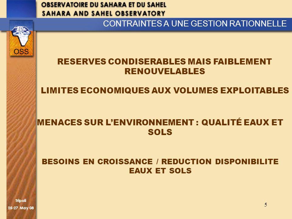 Trîpoli 25-27 May 08 5 CONTRAINTES A UNE GESTION RATIONNELLE RESERVES CONDISERABLES MAIS FAIBLEMENT RENOUVELABLES LIMITES ECONOMIQUES AUX VOLUMES EXPLOITABLES MENACES SUR LENVIRONNEMENT : QUALITÉ EAUX ET SOLS BESOINS EN CROISSANCE / REDUCTION DISPONIBILITE EAUX ET SOLS