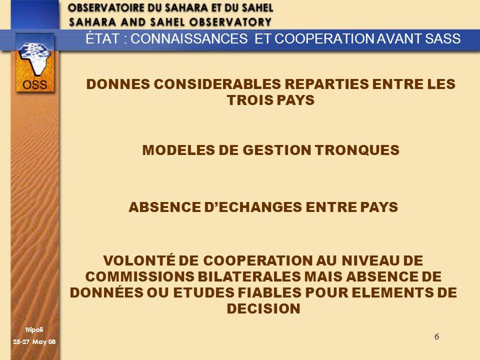 Trîpoli 25-27 May 08 6 ÉTAT : CONNAISSANCES ET COOPERATION AVANT SASS DONNES CONSIDERABLES REPARTIES ENTRE LES TROIS PAYS MODELES DE GESTION TRONQUES ABSENCE DECHANGES ENTRE PAYS VOLONTÉ DE COOPERATION AU NIVEAU DE COMMISSIONS BILATERALES MAIS ABSENCE DE DONNÉES OU ETUDES FIABLES POUR ELEMENTS DE DECISION